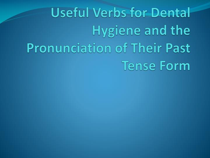 useful verbs for dental hygiene and the pronunciation of their past tense form n.