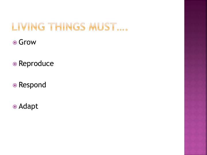 Living things must….