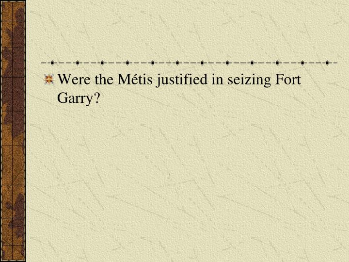 Were the Métis justified in seizing Fort Garry?