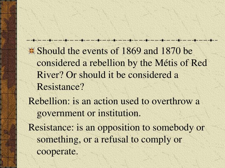 Should the events of 1869 and 1870 be considered a rebellion by the Métis of Red River? Or should it be considered a Resistance?