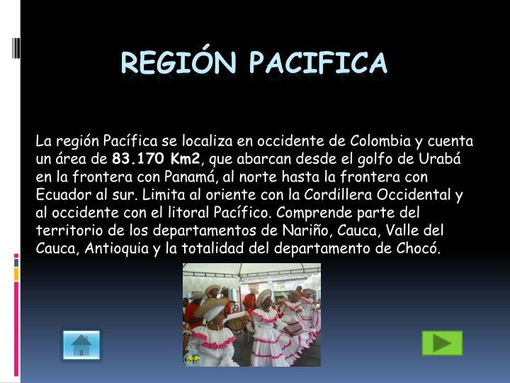 La región Pacífica se localiza en occidente de Colombia y cuenta un área de