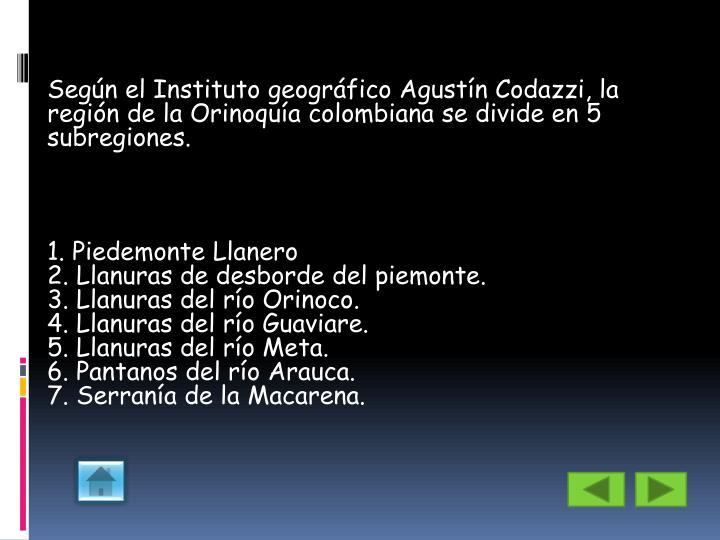 Según el Instituto geográfico Agustín Codazzi, la región de la Orinoquía colombiana se divide en 5 subregiones.