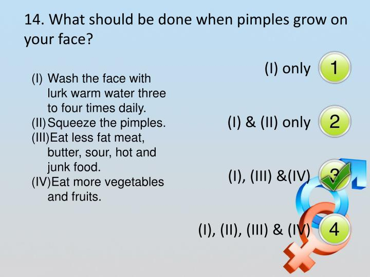 14. What should be done when pimples grow on your face?