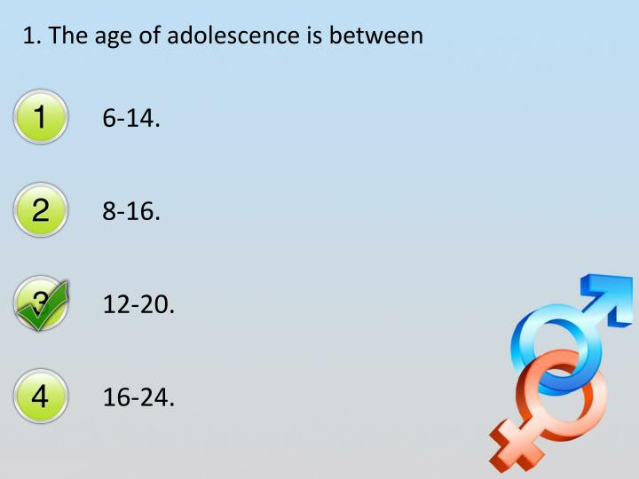 1. The age of adolescence is between