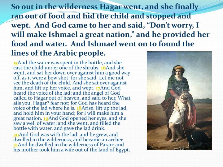 """So out in the wilderness Hagar went, and she finally ran out of food and hid the child and stopped and wept.  And God came to her and said, """"Don't worry, I will make Ishmael a great nation,"""" and he provided her food and water.  And Ishmael went on to found the lines of the Arabic people."""