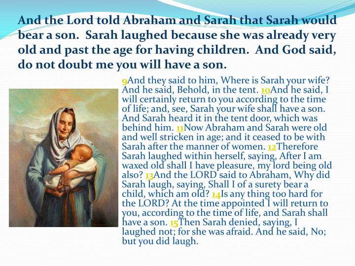 And the Lord told Abraham and Sarah that Sarah would bear a son.  Sarah laughed because she was already very old and past the age for having children.  And God said, do not doubt me you will have a son.