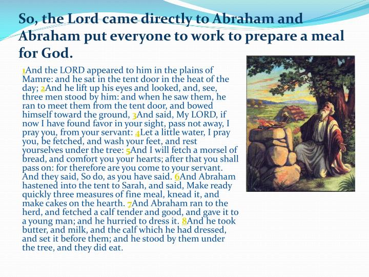 So, the Lord came directly to Abraham and Abraham put everyone to work to prepare a meal for God.