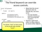 the friend keyword can override access controls