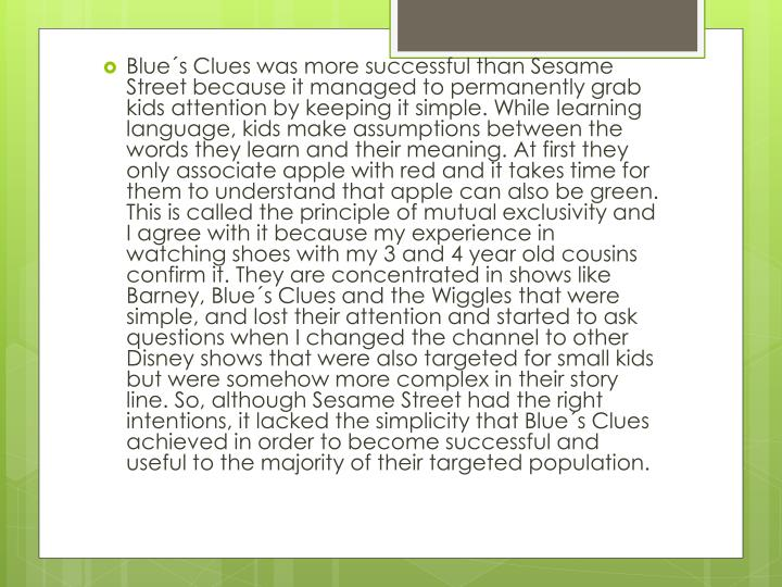 Blue´s Clues was more successful than Sesame Street because it managed to permanently grab kids attention by keeping it simple. While learning language, kids make assumptions between the words they learn and their meaning. At first they only associate apple with red and it takes time for them to understand that apple can also be green. This is called the principle of mutual exclusivity and I agree with it because my experience in watching shoes with my 3 and 4 year old cousins confirm it. They are concentrated in shows like Barney, Blue´s Clues and the Wiggles that were simple, and lost their attention and started to ask questions when I changed the channel to other Disney shows that were also targeted for small kids but were somehow more complex in their story line. So, although Sesame Street had the right intentions, it lacked the simplicity that Blue´s Clues achieved in order to