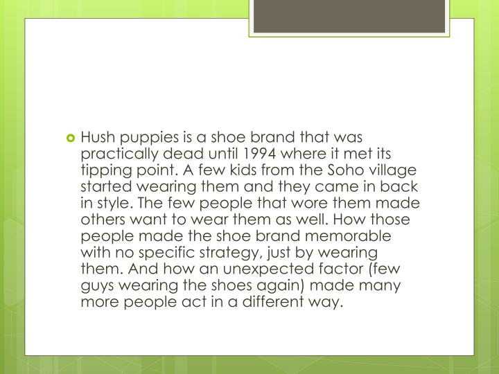 Hush puppies is a shoe brand that was practically dead until 1994 where it met its tipping point. A ...