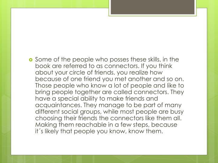 Some of the people who posses these skills, in the book are referred to as connectors. If you think about your circle of friends, you realize how because of one friend you met another and so on. Those people who know a lot of people and like to bring people together are called connectors. They have a special ability to make friends and acquaintances. They manage to be part of many different social groups, while most people are busy choosing their friends the connectors like them all. Making them reachable in a few steps, because it´s likely that people you know, know them.
