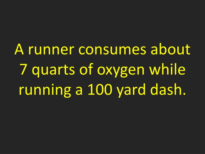 A runner consumes about 7 quarts of oxygen while running a 100 yard dash.