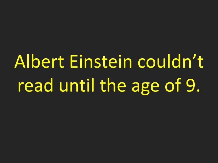 Albert Einstein couldn't read until the age of 9.