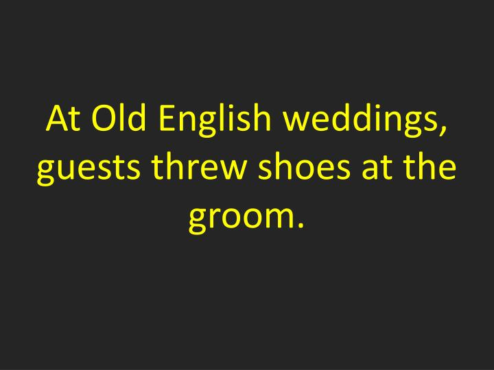 At Old English weddings, guests threw shoes at the groom.