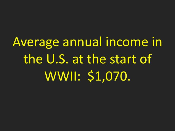 Average annual income in the U.S. at the start of WWII:  $1,070.