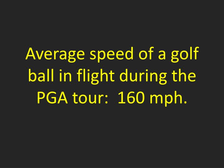 Average speed of a golf ball in flight during the PGA tour:  160 mph.