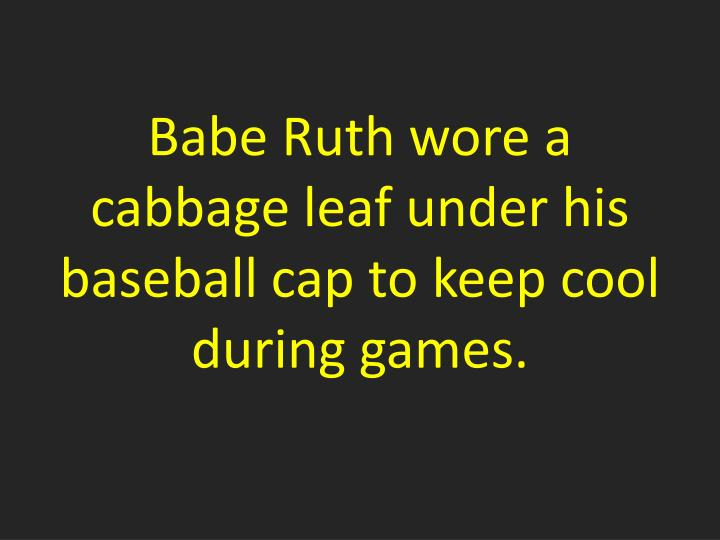 Babe Ruth wore a cabbage leaf under his baseball cap to keep cool during games.