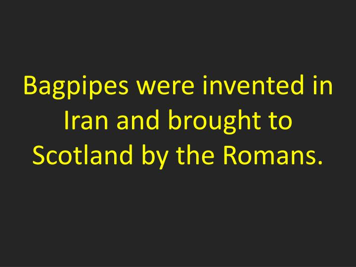 Bagpipes were invented in Iran and brought to Scotland by the Romans.
