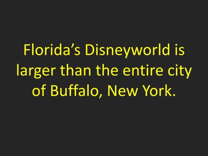 Florida's Disneyworld is larger than the entire city of Buffalo, New York.