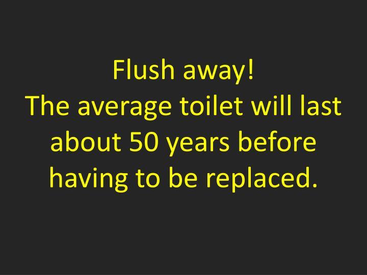 Flush away!