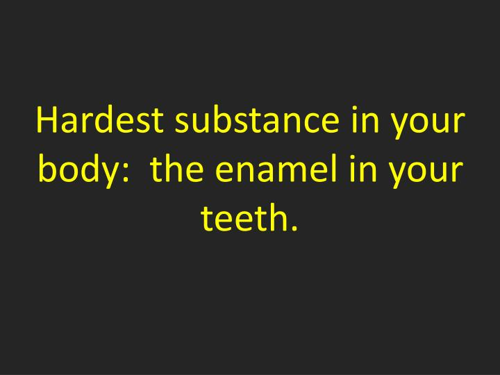 Hardest substance in your body:  the enamel in your teeth.