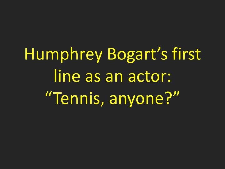 Humphrey Bogart's first line as an actor: