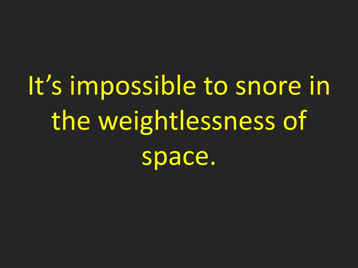 It's impossible to snore in the weightlessness of space.