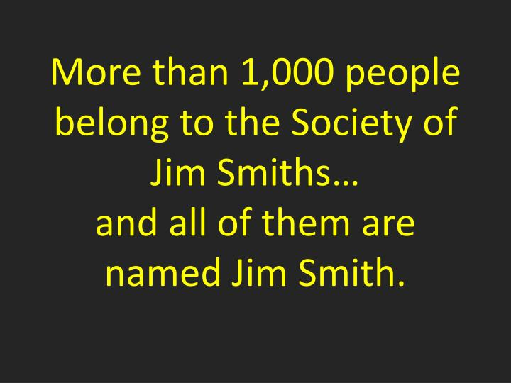 More than 1,000 people belong to the Society of Jim Smiths…