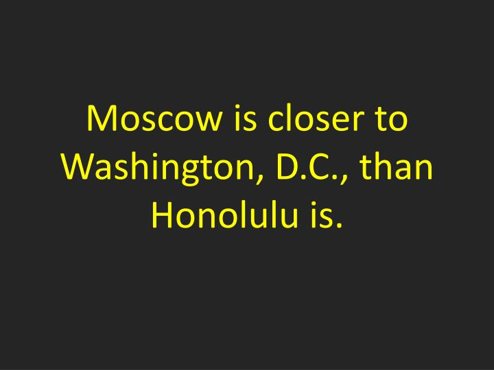 Moscow is closer to Washington, D.C., than Honolulu is.