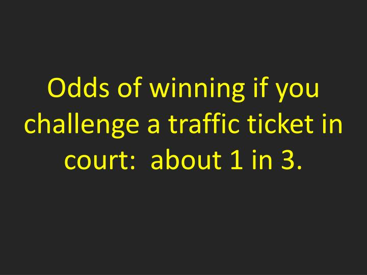 Odds of winning if you challenge a traffic ticket in court:  about 1 in 3.