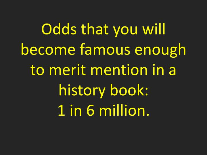 Odds that you will become famous enough to merit mention in a history book: