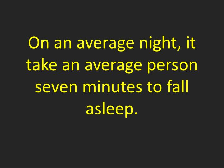 On an average night, it take an average person seven minutes to fall asleep.
