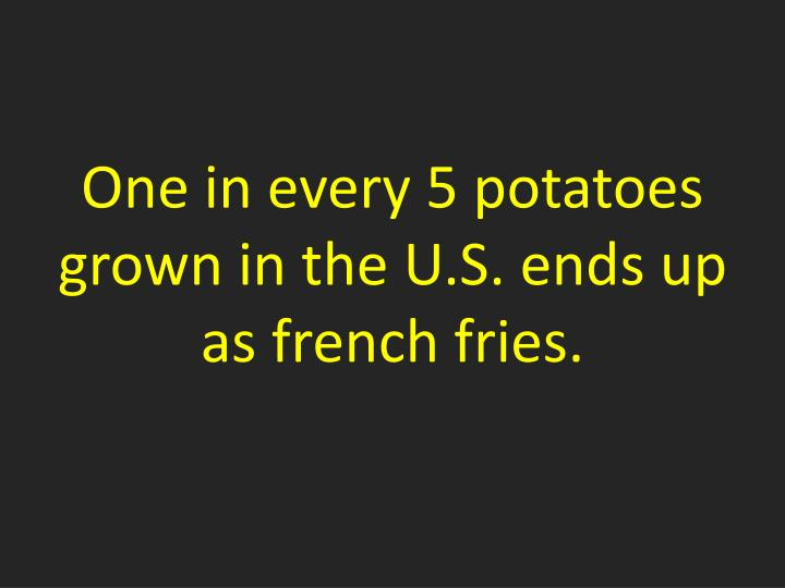 One in every 5 potatoes grown in the U.S. ends up as
