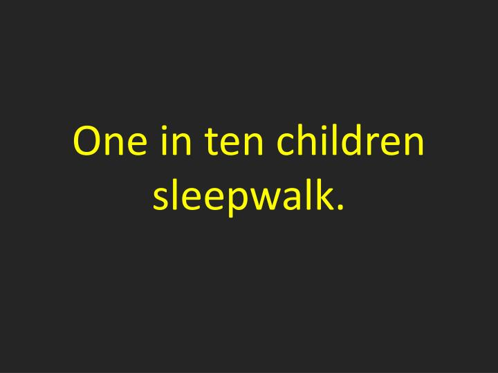 One in ten children sleepwalk.