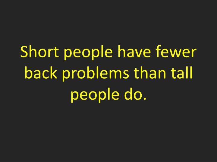 Short people have fewer back problems than tall people do.