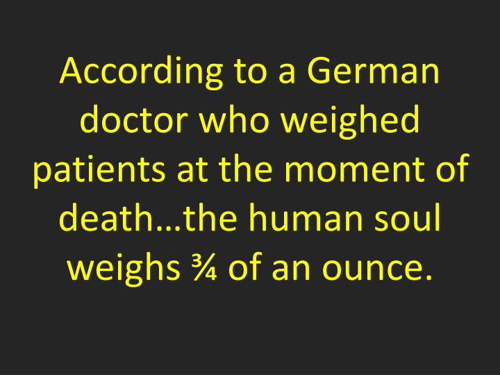 According to a German doctor who weighed patients at the moment of death…the human soul weighs ¾ of an ounce.