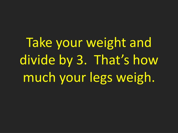Take your weight and divide by 3.  That's how much your legs weigh.