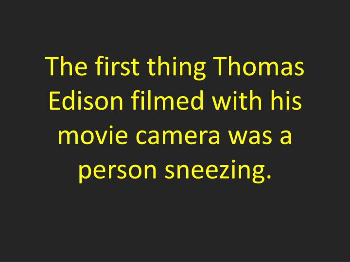 The first thing Thomas Edison filmed with his movie camera was a person sneezing.