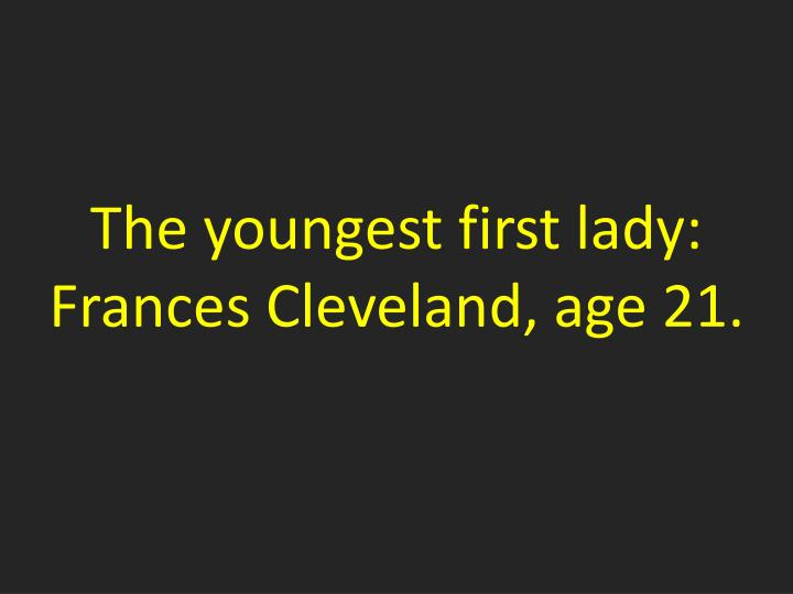 The youngest first lady:  Frances Cleveland, age 21.