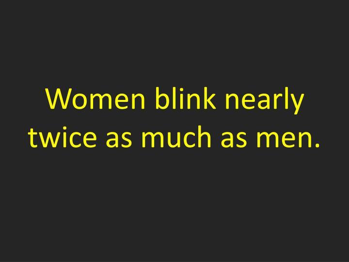 Women blink nearly twice as much as men.