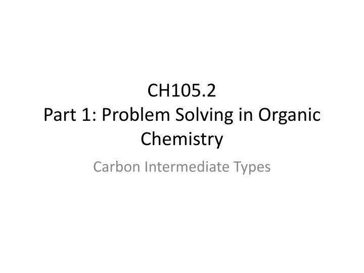 ch105 2 part 1 problem solving in organic chemistry n.