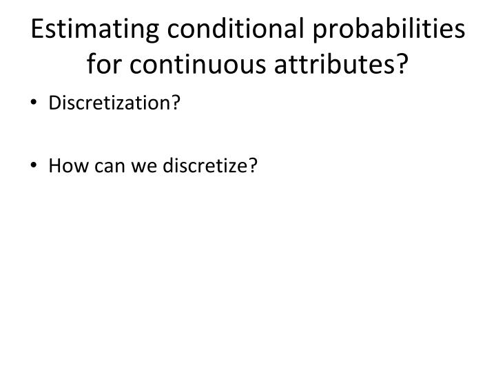 Estimating conditional probabilities for continuous attributes?