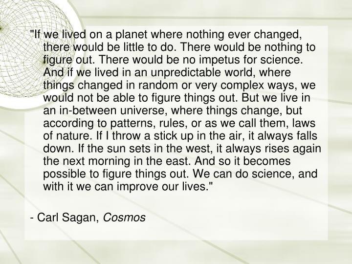 """""""If we lived on a planet where nothing ever changed, there would be little to do. There would be nothing to figure out. There would be no impetus for science. And if we lived in an unpredictable world, where things changed in random or very complex ways, we would not be able to figure things out. But we live in an in-between universe, where things change, but according to patterns, rules, or as we call them, laws of nature. If I throw a stick up in the air, it always falls down. If the sun sets in the west, it always rises again the next morning in the east. And so it becomes possible to figure things out. We can do science, and with it we can improve our lives."""""""