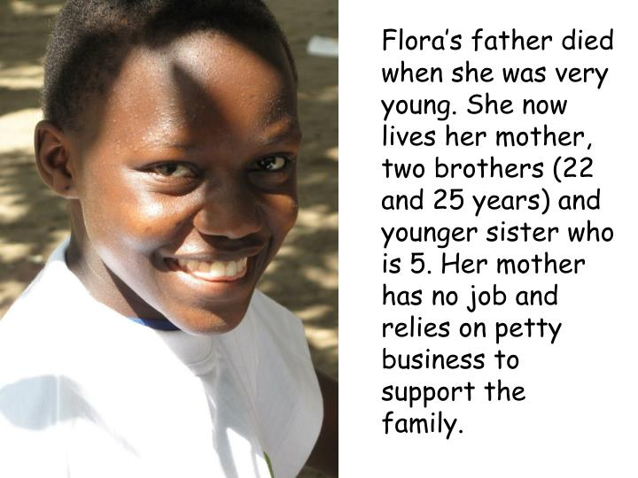 Flora's father died when she was very young. She now lives her mother, two brothers (22 and 25 years) and younger sister who is 5. Her mother has no job and relies on petty business to support the family.