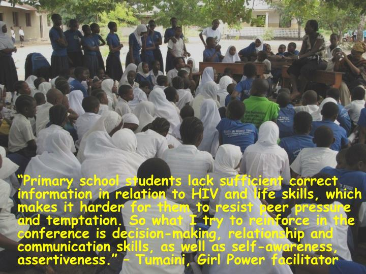 """""""Primary school students lack sufficient correct information in relation to HIV and life skills, which makes it harder for them to resist peer pressure and temptation. So what I try to reinforce in the conference is decision-making, relationship and communication skills, as well as self-awareness, assertiveness."""" – Tumaini, Girl Power facilitator"""