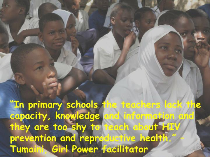 """""""In primary schools the teachers lack the capacity, knowledge and information and they are too shy to teach about HIV prevention and reproductive health."""" – Tumaini, Girl Power facilitator"""