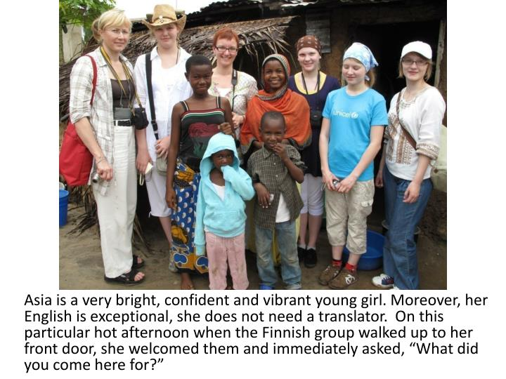 """Asia is a very bright, confident and vibrant young girl. Moreover, her English is exceptional, she does not need a translator.  On this particular hot afternoon when the Finnish group walked up to her front door, she welcomed them and immediately asked, """"What did you come here for?"""""""