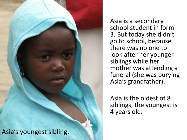 Asia is a secondary school student in form 3. But today she didn't go to school, because there was no one to look after her younger siblings while her mother was attending a funeral (she was burying Asia's grandfather).