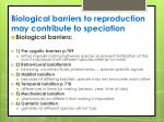 b iological barriers to reproduction may contribute to speciation