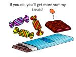 if you do you ll get more yummy treats